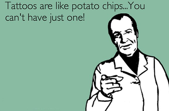 Tattoos are like potato chips...You can't have just one!